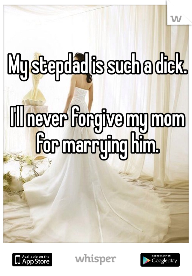 My stepdad is such a dick.   I'll never forgive my mom for marrying him.
