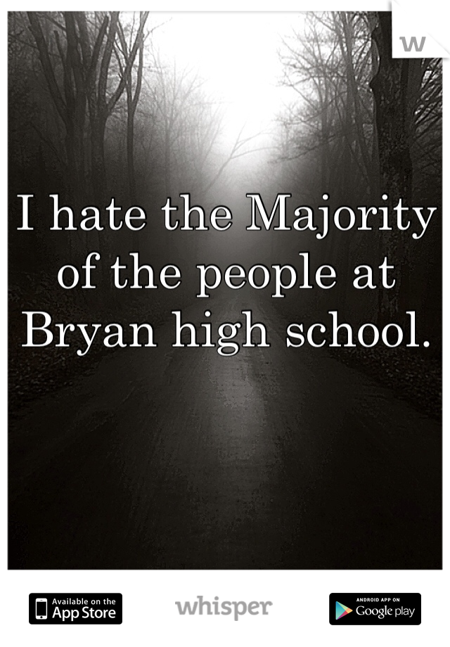 I hate the Majority of the people at Bryan high school.