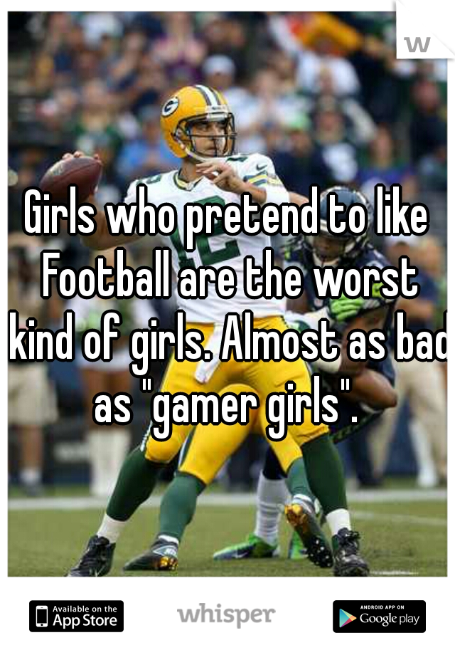 "Girls who pretend to like Football are the worst kind of girls. Almost as bad as ""gamer girls""."