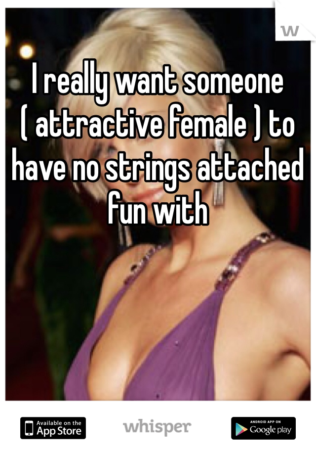 I really want someone ( attractive female ) to have no strings attached fun with