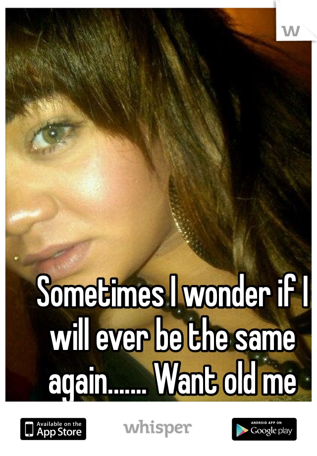 Sometimes I wonder if I will ever be the same again....... Want old me back!
