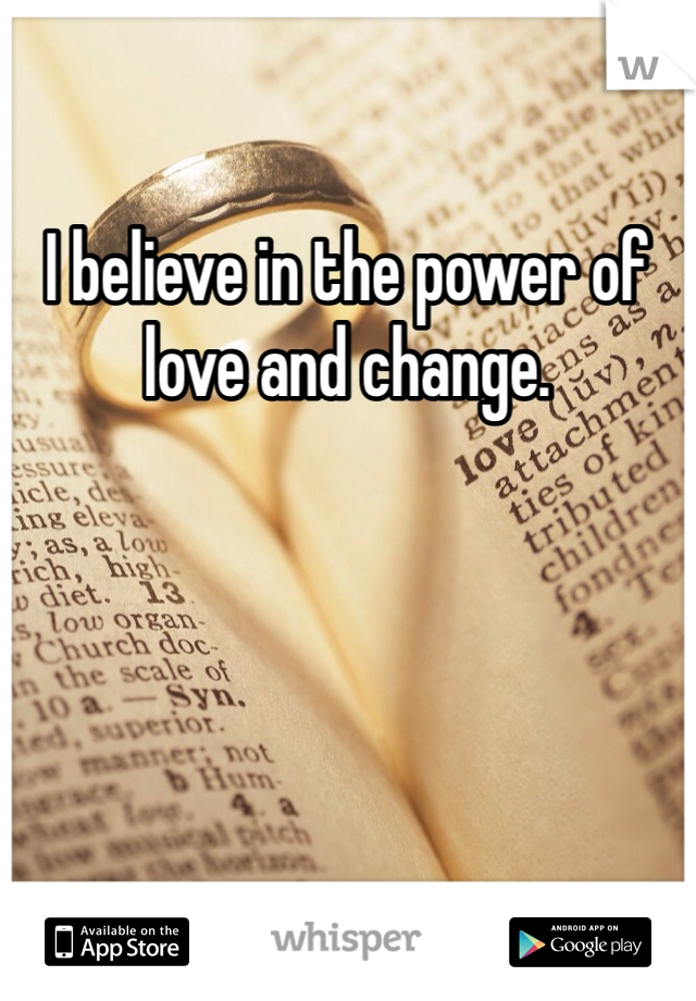 I believe in the power of love and change.
