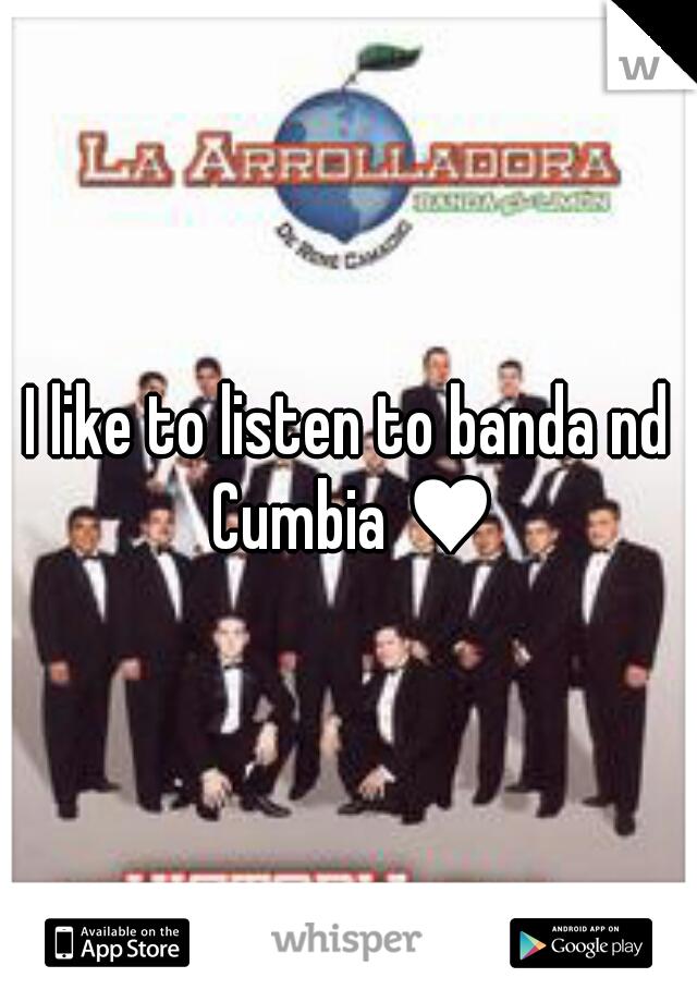 I like to listen to banda nd Cumbia ♥