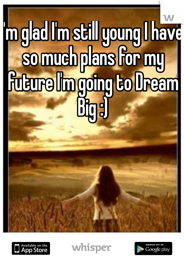 I'm glad I'm still young I have so much plans for my future I'm going to Dream  Big :)