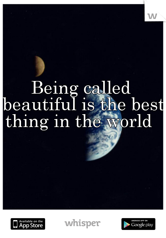 Being called beautiful is the best thing in the world
