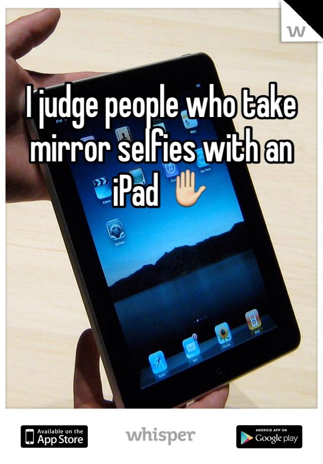 I judge people who take mirror selfies with an iPad ✋