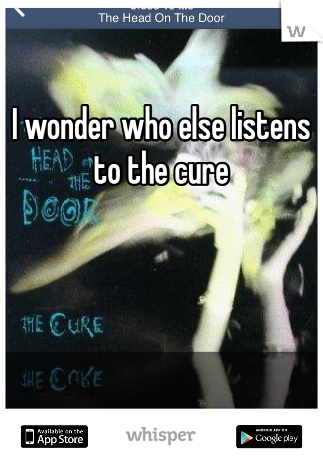 I wonder who else listens to the cure