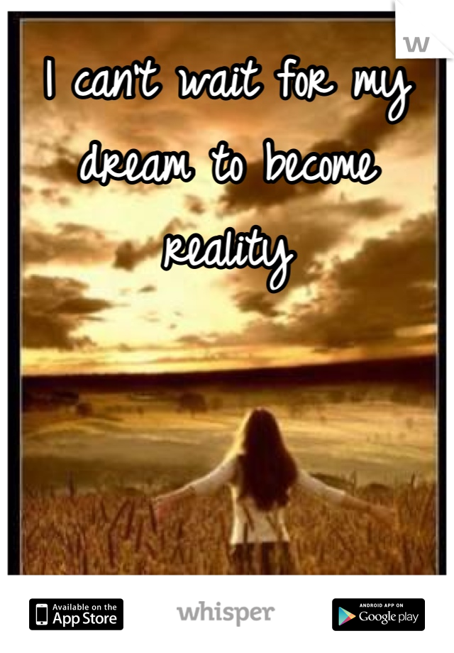 I can't wait for my dream to become reality