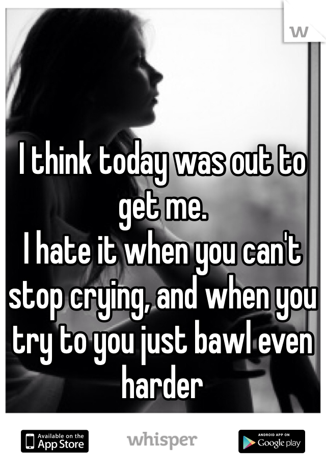 I think today was out to get me.  I hate it when you can't stop crying, and when you try to you just bawl even harder