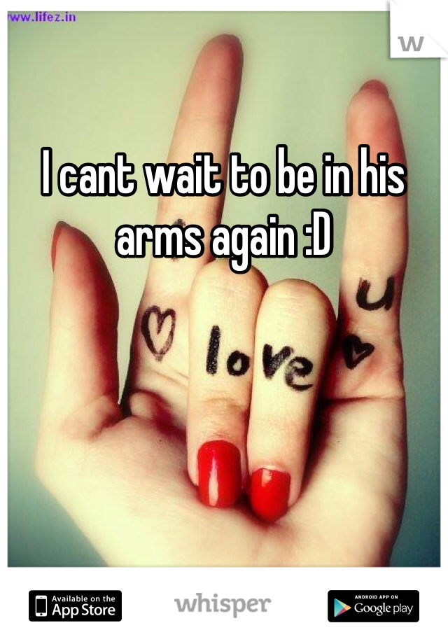 I cant wait to be in his arms again :D