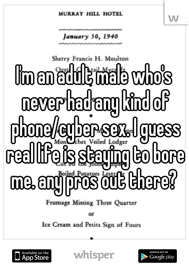 I'm an adult male who's never had any kind of phone/cyber sex. I guess real life is staying to bore me. any pros out there?