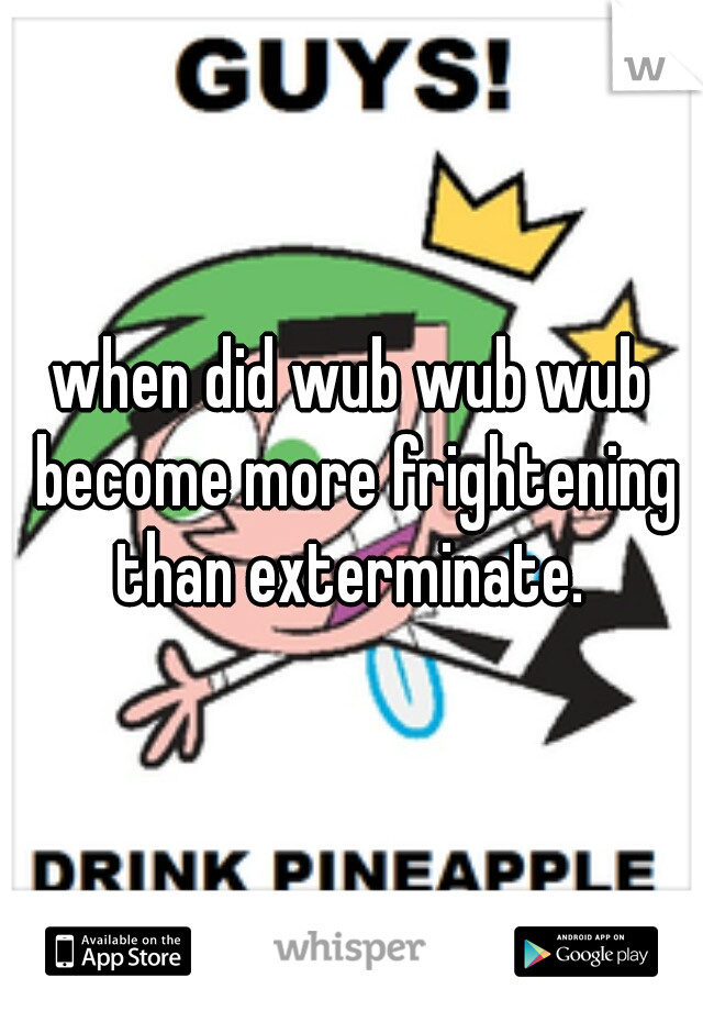 when did wub wub wub become more frightening than exterminate.