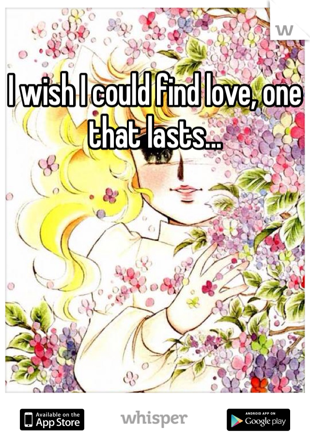 I wish I could find love, one that lasts...