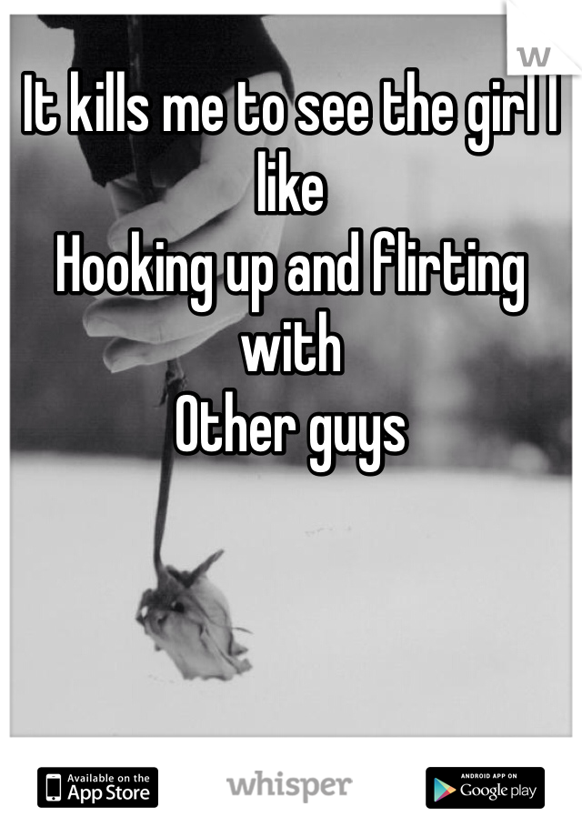 It kills me to see the girl I like Hooking up and flirting with Other guys