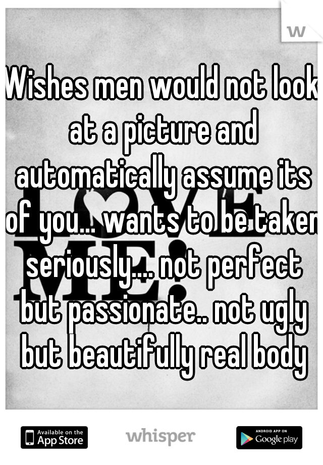 Wishes men would not look at a picture and automatically assume its of you... wants to be taken seriously.... not perfect but passionate.. not ugly but beautifully real body