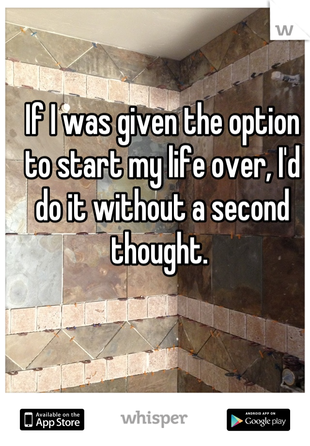 If I was given the option to start my life over, I'd do it without a second thought.
