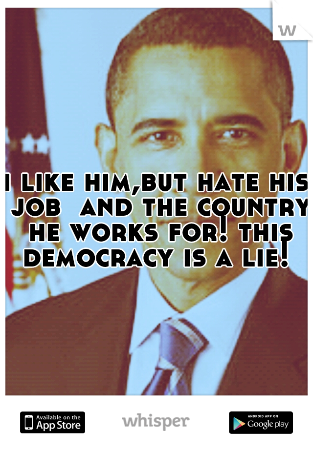 i like him,but hate his job  and the country he works for! this democracy is a lie!