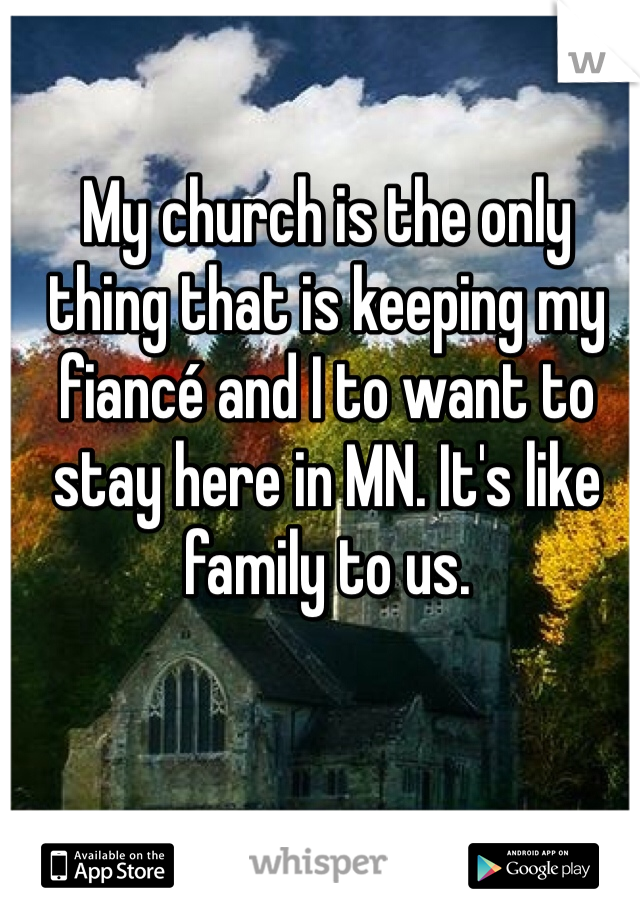 My church is the only thing that is keeping my fiancé and I to want to stay here in MN. It's like family to us.