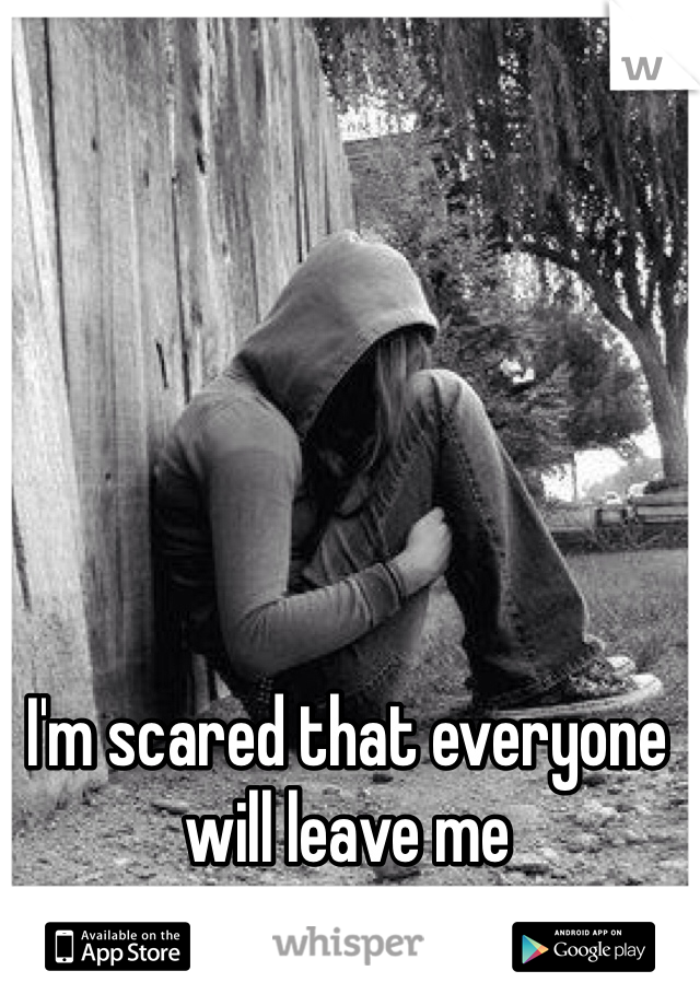 I'm scared that everyone  will leave me