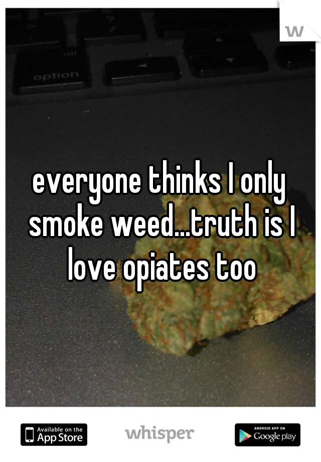 everyone thinks I only smoke weed...truth is I love opiates too