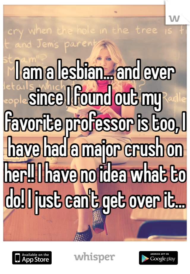 I am a lesbian... and ever since I found out my favorite professor is too, I have had a major crush on her!! I have no idea what to do! I just can't get over it...
