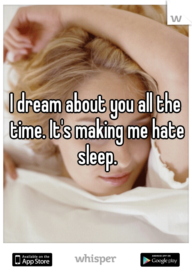 I dream about you all the time. It's making me hate sleep.