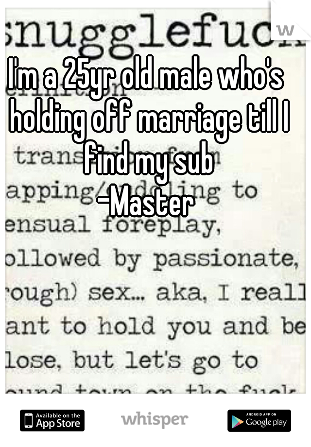 I'm a 25yr old male who's holding off marriage till I find my sub -Master