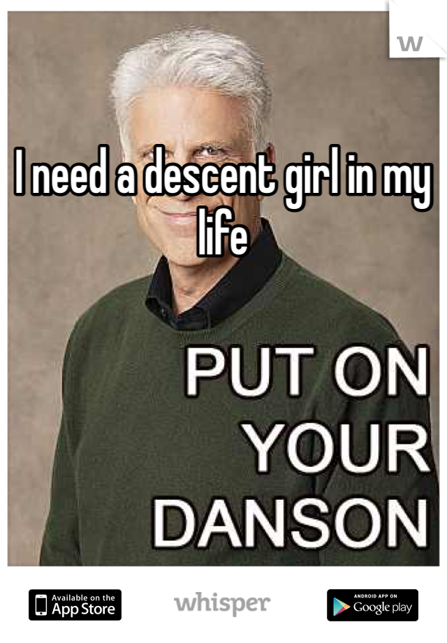 I need a descent girl in my life