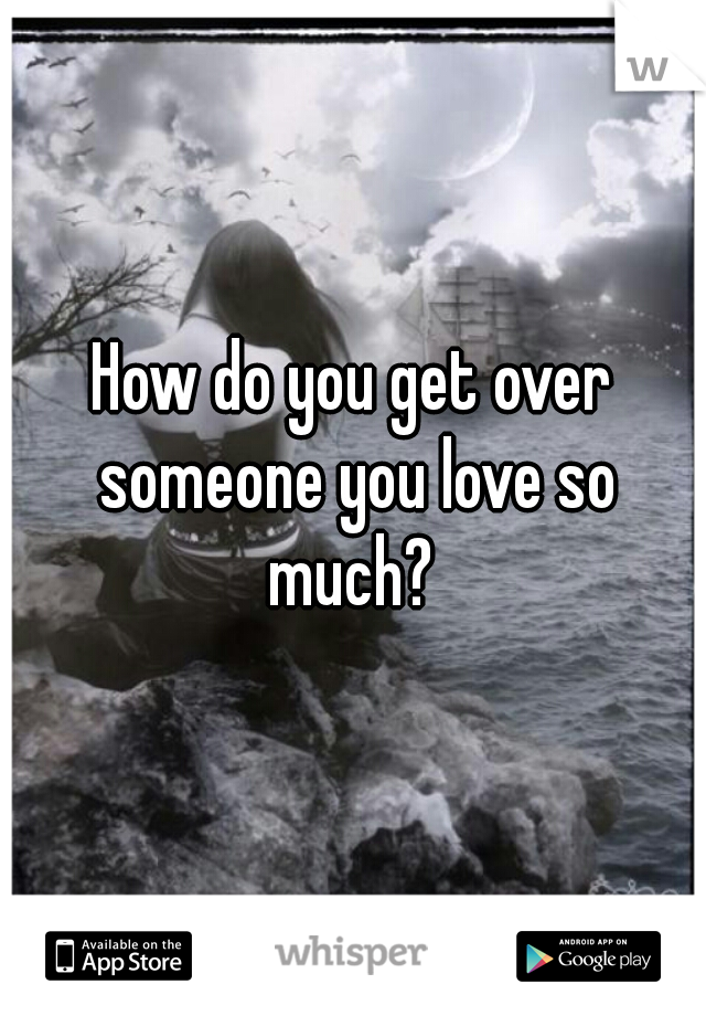 How do you get over someone you love so much?