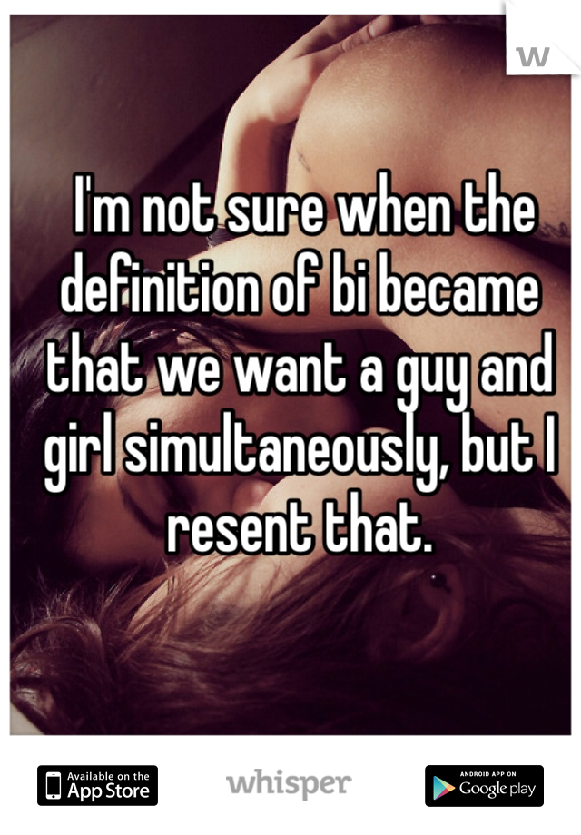 I'm not sure when the definition of bi became that we want a guy and girl simultaneously, but I resent that.
