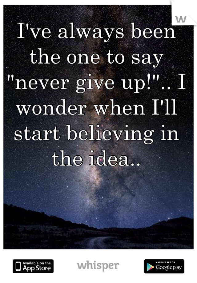 "I've always been the one to say ""never give up!"".. I wonder when I'll start believing in the idea.."