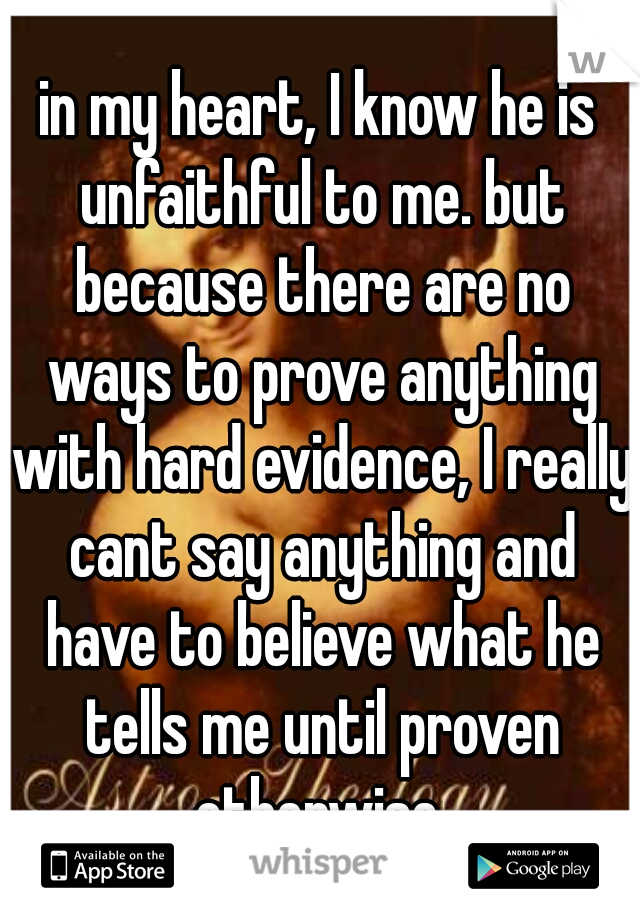 in my heart, I know he is unfaithful to me. but because there are no ways to prove anything with hard evidence, I really cant say anything and have to believe what he tells me until proven otherwise
