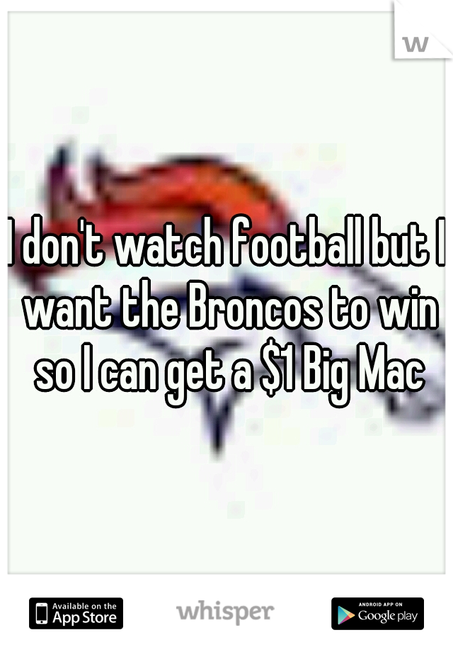 I don't watch football but I want the Broncos to win so I can get a $1 Big Mac