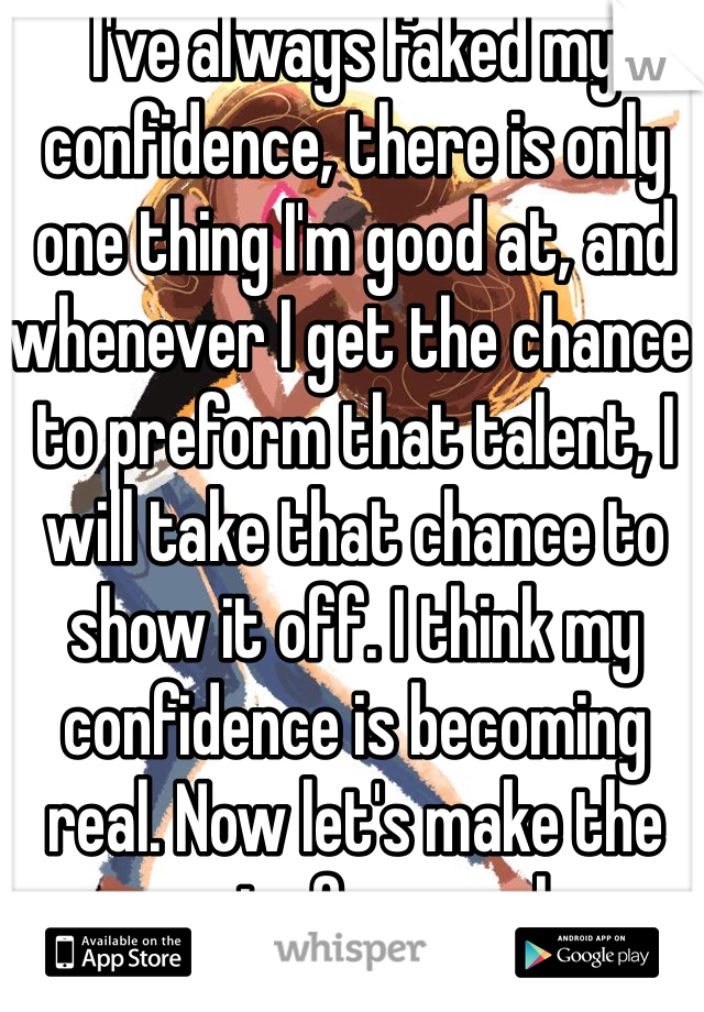 I've always faked my confidence, there is only one thing I'm good at, and whenever I get the chance to preform that talent, I will take that chance to show it off. I think my confidence is becoming real. Now let's make the rest of me real.
