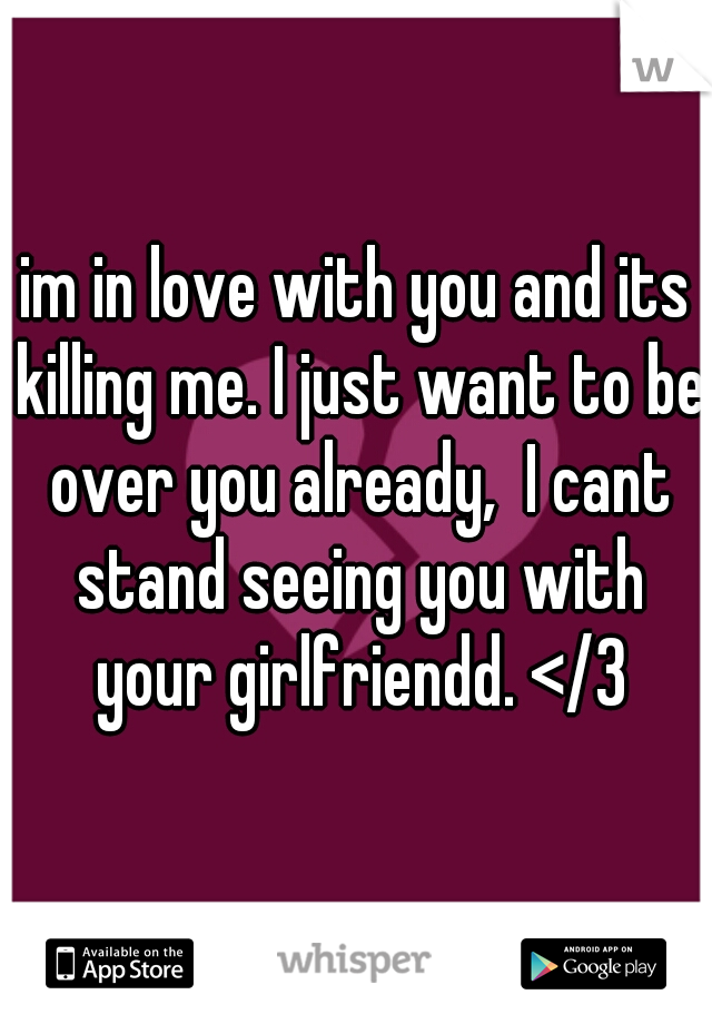 im in love with you and its killing me. I just want to be over you already,  I cant stand seeing you with your girlfriendd. </3