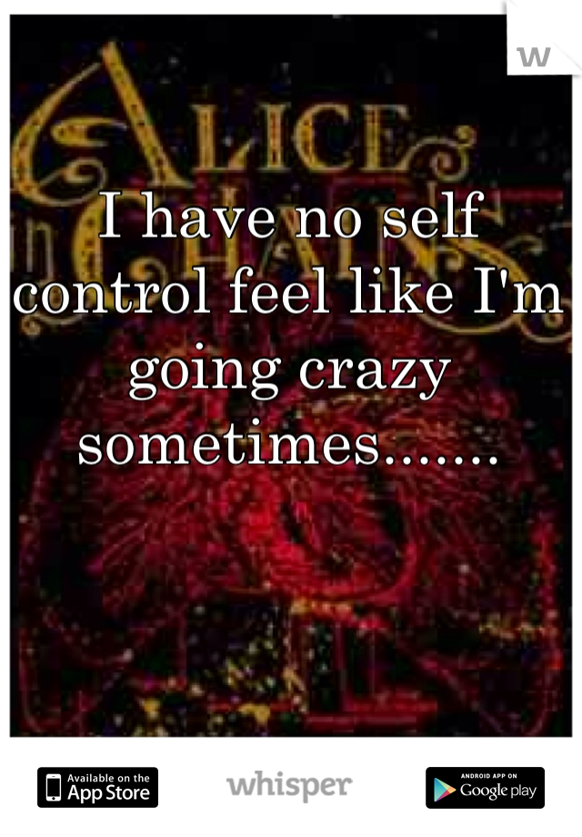 I have no self control feel like I'm going crazy sometimes.......