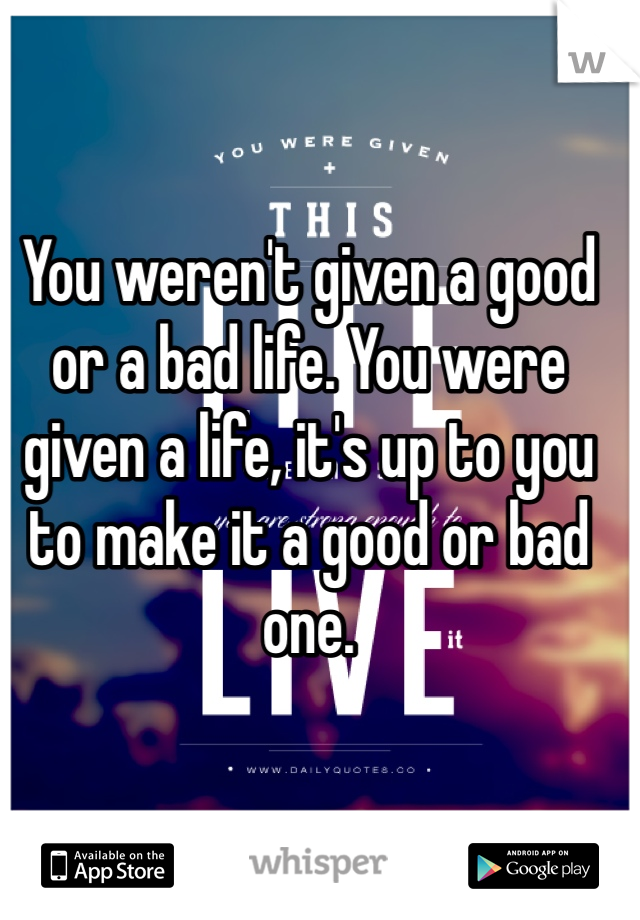 You weren't given a good or a bad life. You were given a life, it's up to you to make it a good or bad one.