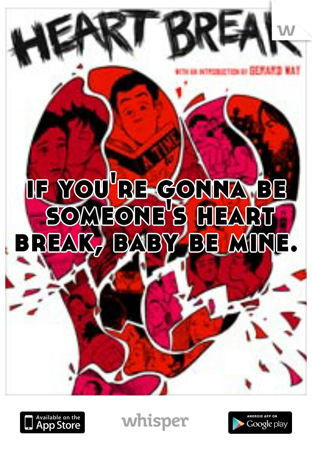 if you're gonna be someone's heart break, baby be mine.