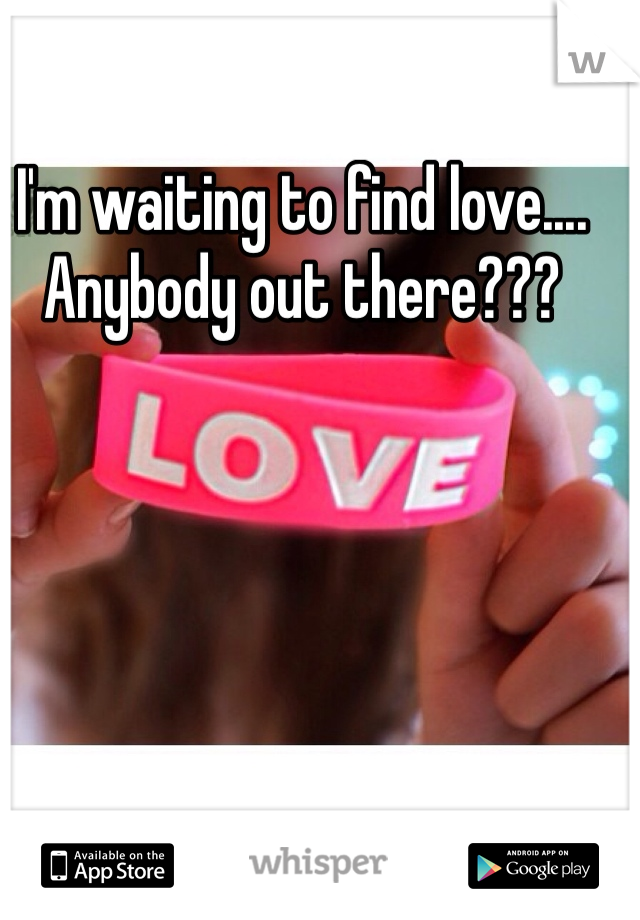 I'm waiting to find love.... Anybody out there???