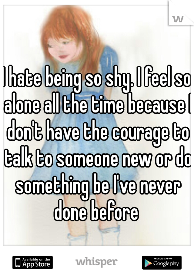 I hate being so shy. I feel so alone all the time because I don't have the courage to talk to someone new or do something be I've never done before