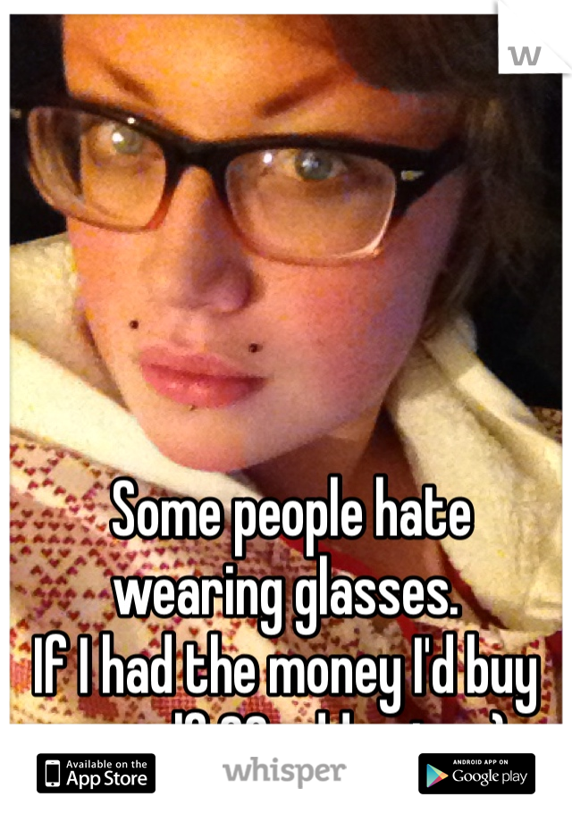 Some people hate wearing glasses. If I had the money I'd buy myself 20 odd pairs :)