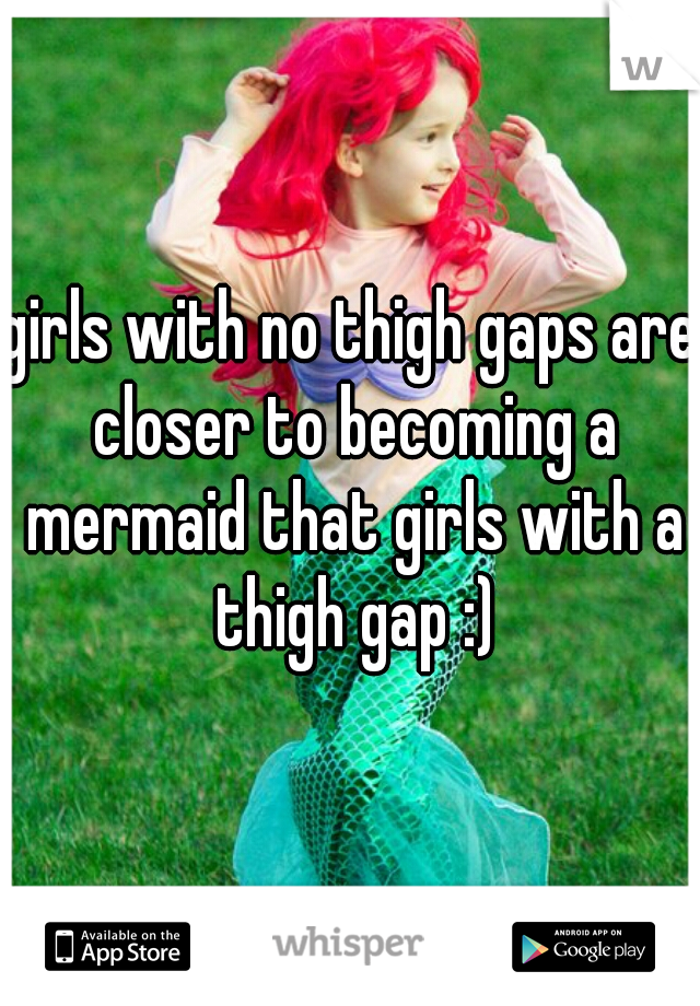 girls with no thigh gaps are closer to becoming a mermaid that girls with a thigh gap :)