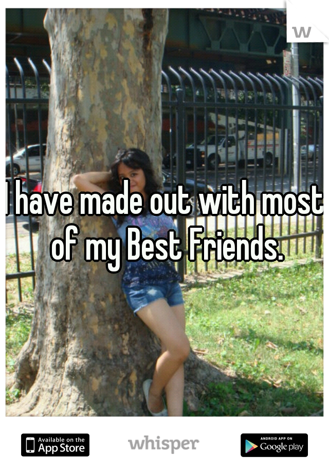 I have made out with most of my Best Friends.