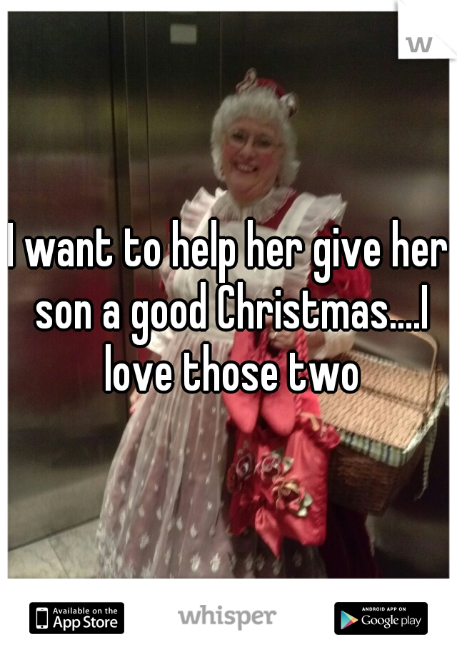 I want to help her give her son a good Christmas....I love those two