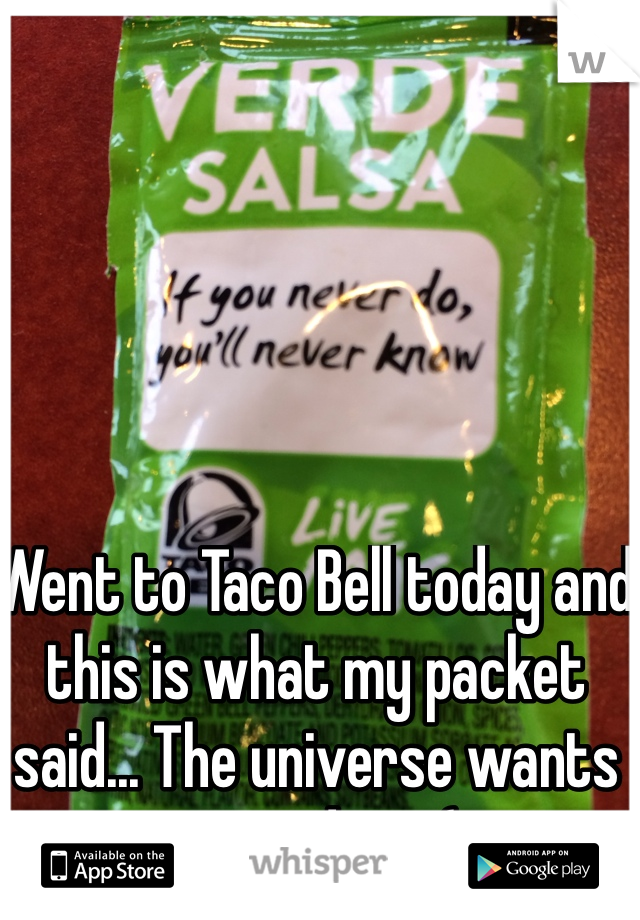 Went to Taco Bell today and this is what my packet said... The universe wants me to do it. (;