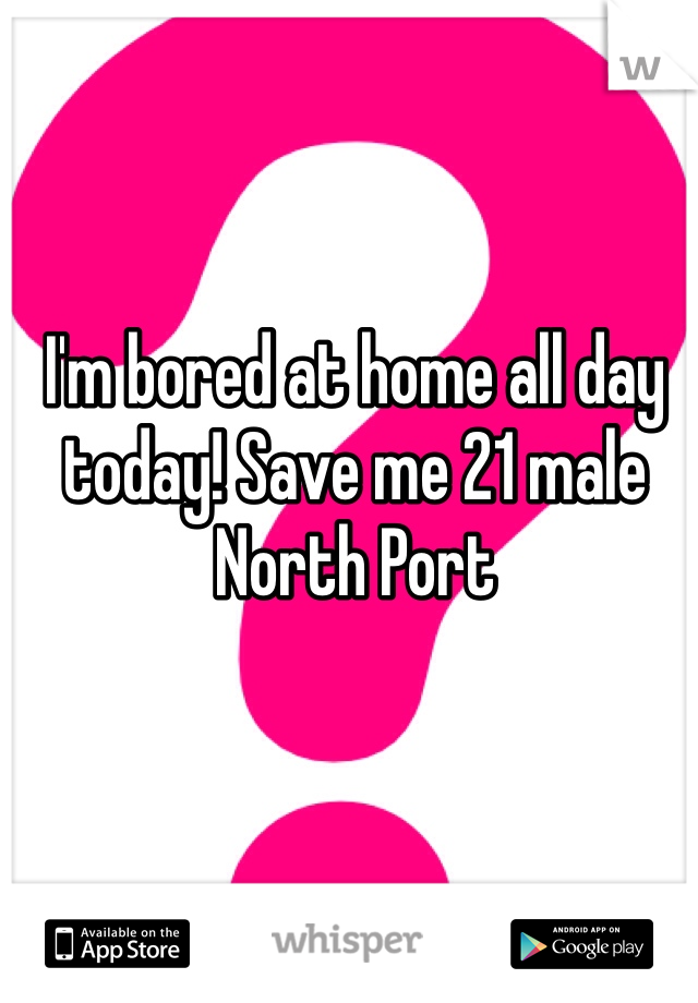 I'm bored at home all day today! Save me 21 male North Port
