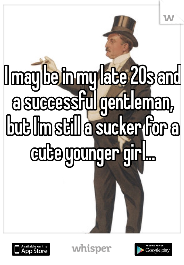 I may be in my late 20s and a successful gentleman, but I'm still a sucker for a cute younger girl...