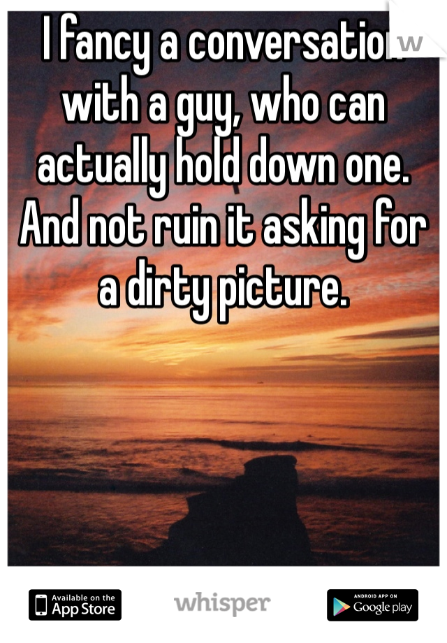 I fancy a conversation with a guy, who can actually hold down one. And not ruin it asking for a dirty picture.