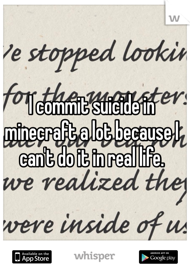I commit suicide in minecraft a lot because I can't do it in real life.