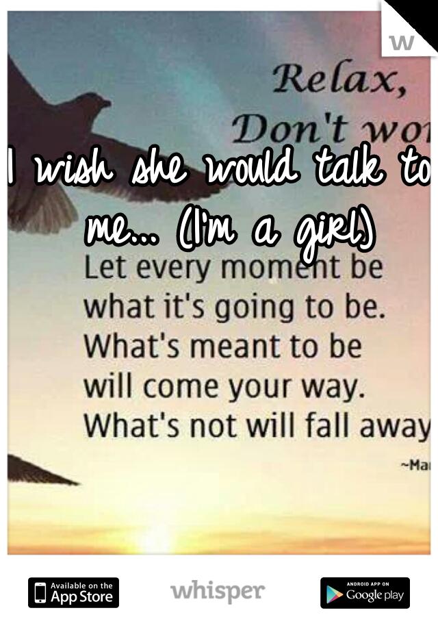I wish she would talk to me... (I'm a girl)